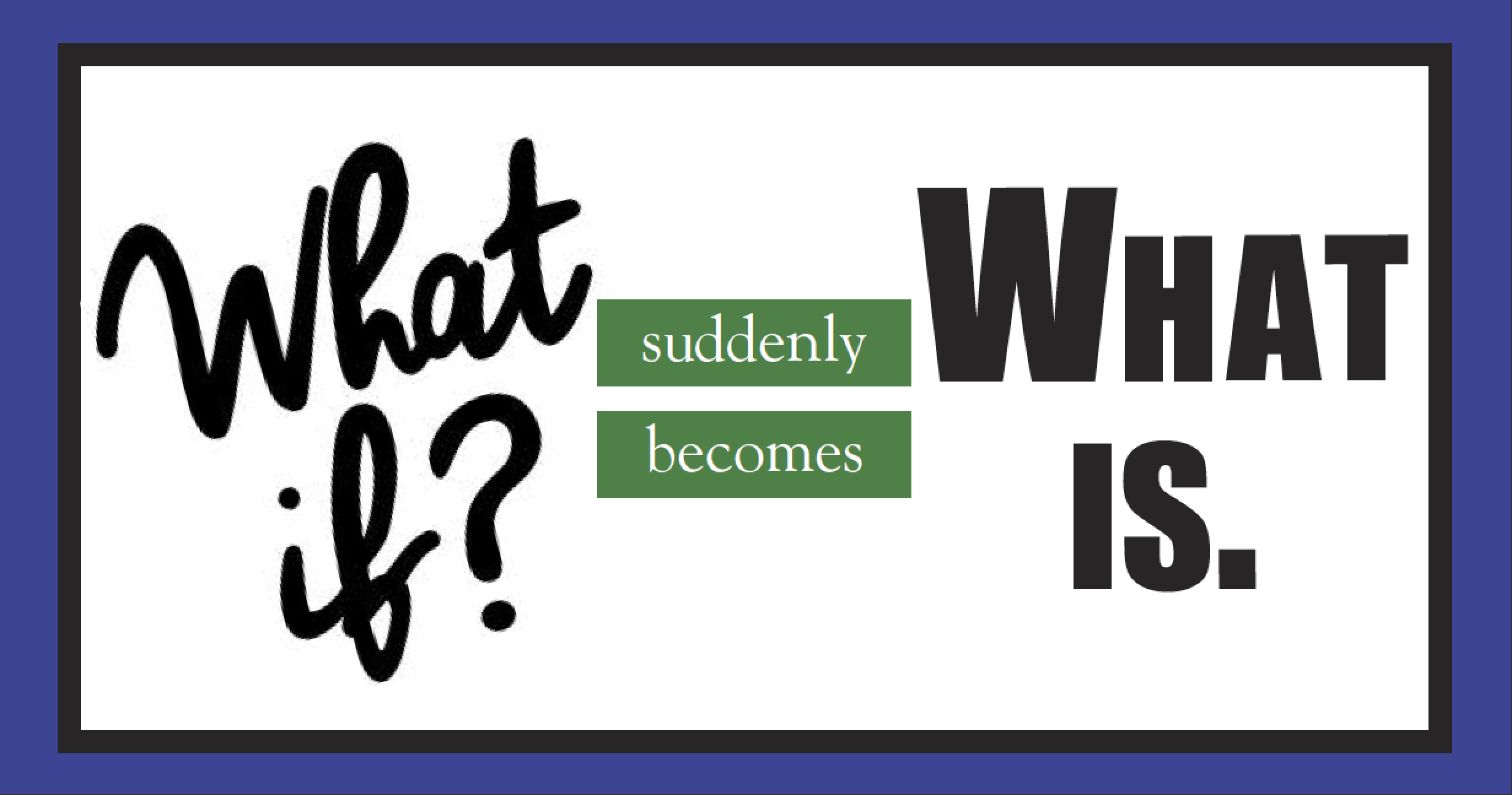 When What If Becomes What Is